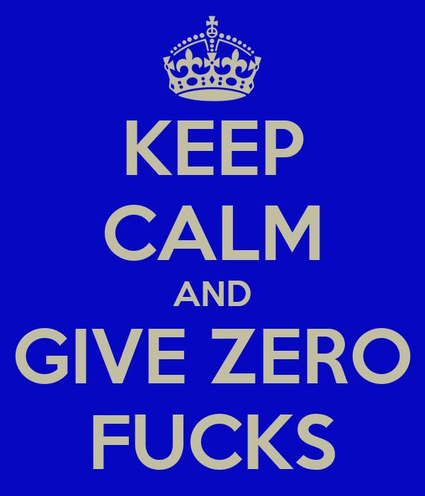 KEEP CALM AND GIVE ZERO FUCKS
