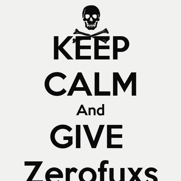 KEEP CALM And GIVE  Zerofuxs