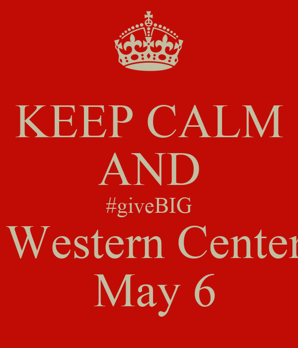 KEEP CALM AND #giveBIG  Western Center  May 6