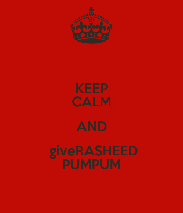 KEEP CALM AND  giveRASHEED PUMPUM
