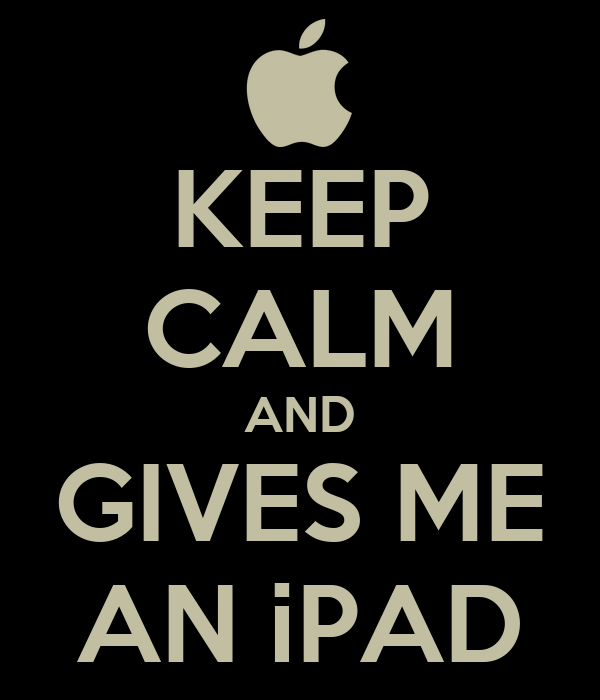 KEEP CALM AND GIVES ME AN iPAD