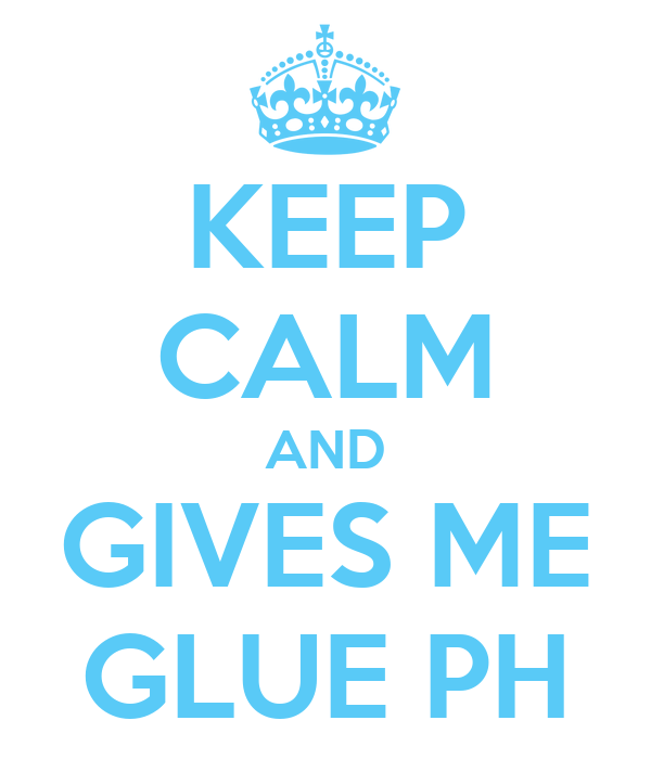 KEEP CALM AND GIVES ME GLUE PH