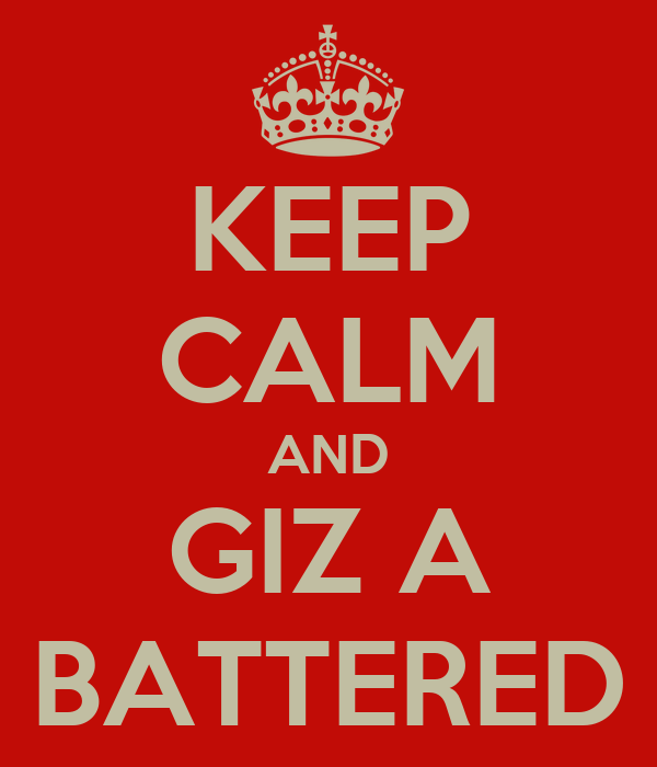 KEEP CALM AND GIZ A BATTERED