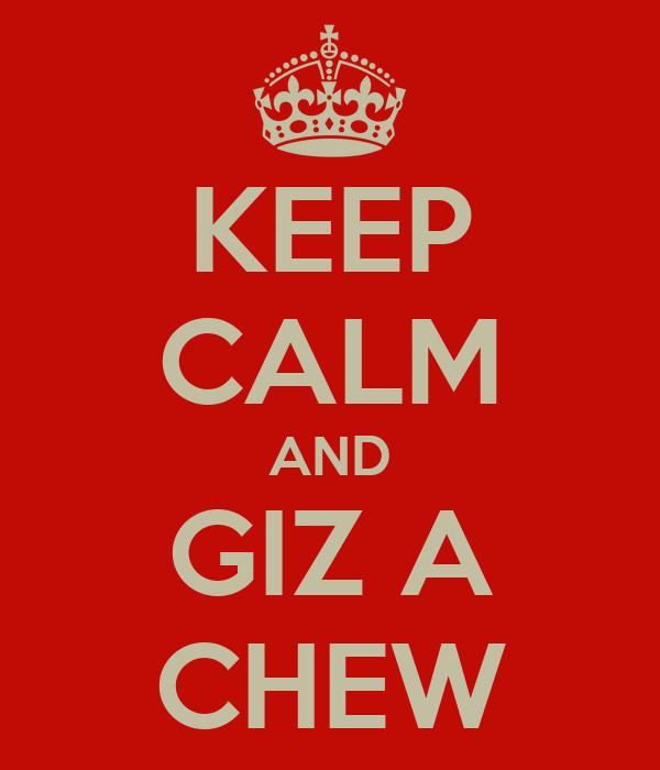 KEEP CALM AND GIZ A CHEW