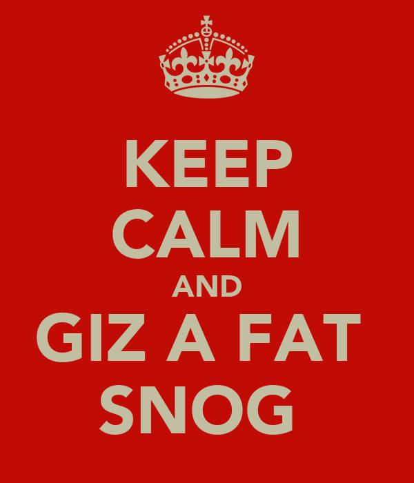KEEP CALM AND GIZ A FAT  SNOG