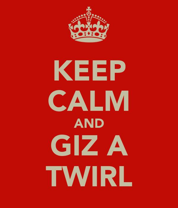 KEEP CALM AND GIZ A TWIRL