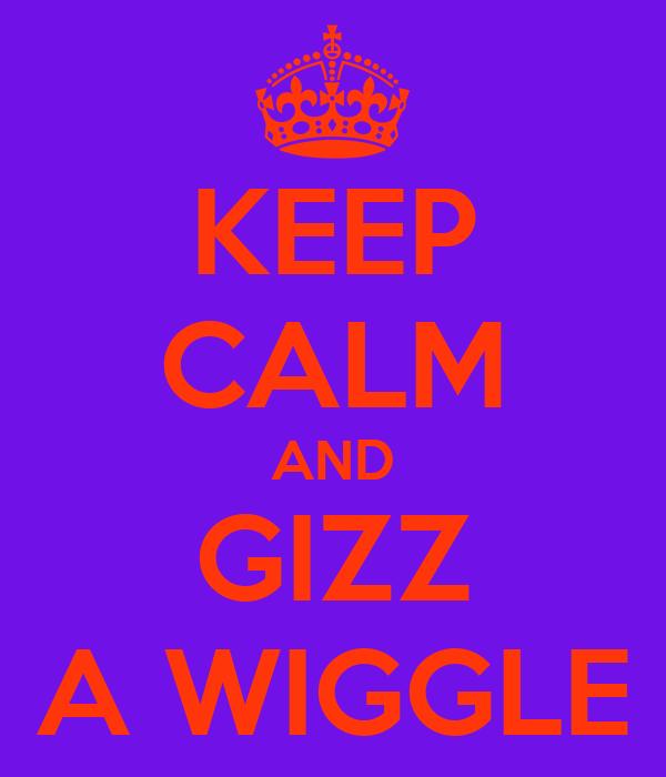KEEP CALM AND GIZZ A WIGGLE
