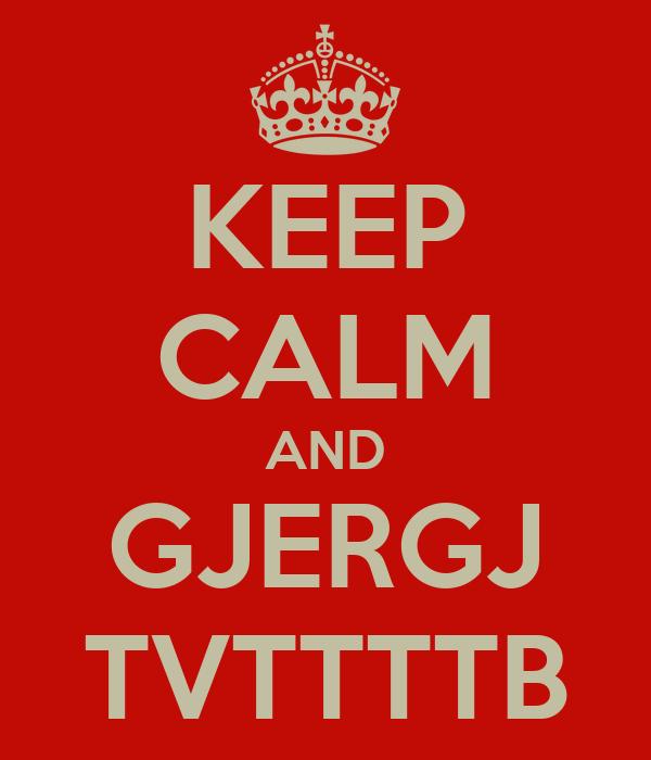 KEEP CALM AND GJERGJ TVTTTTB