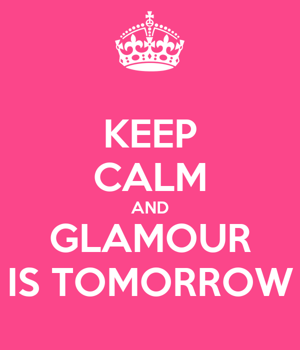 KEEP CALM AND GLAMOUR IS TOMORROW
