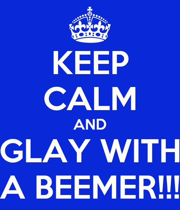 KEEP CALM AND GLAY WITH A BEEMER!!!