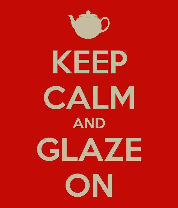 KEEP CALM AND GLAZE ON