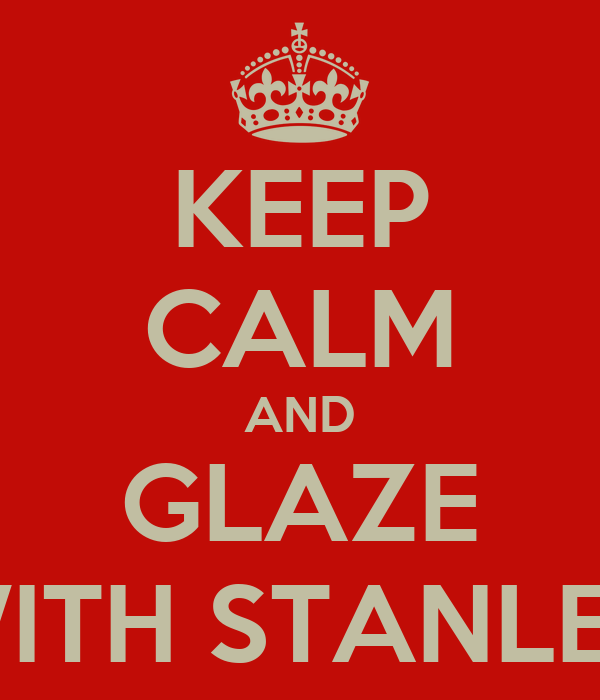 KEEP CALM AND GLAZE WITH STANLEY