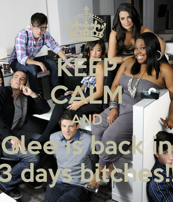 KEEP CALM AND Glee is back in 3 days bitches!!