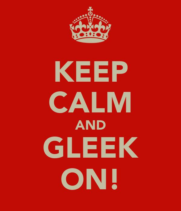KEEP CALM AND GLEEK ON!