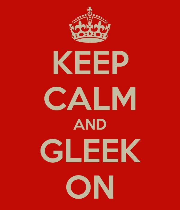 KEEP CALM AND GLEEK ON