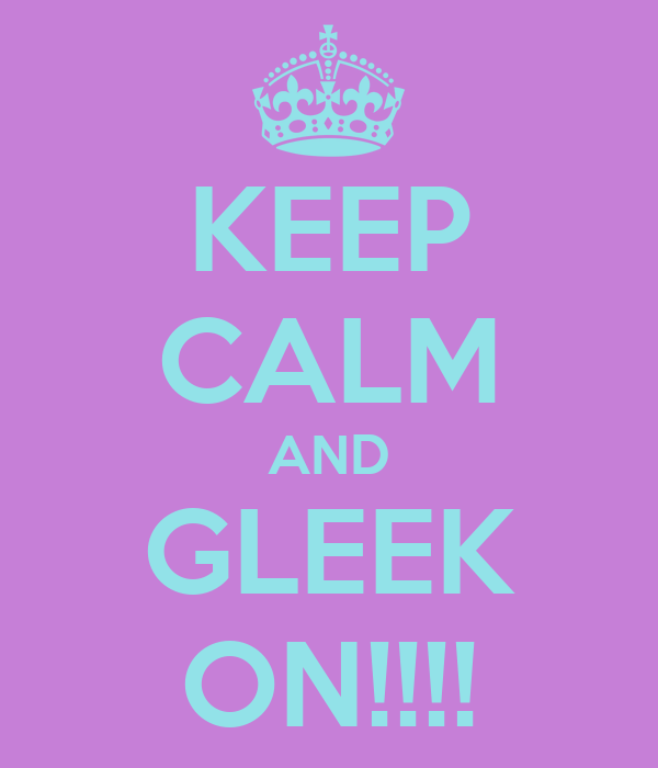 KEEP CALM AND GLEEK ON!!!!