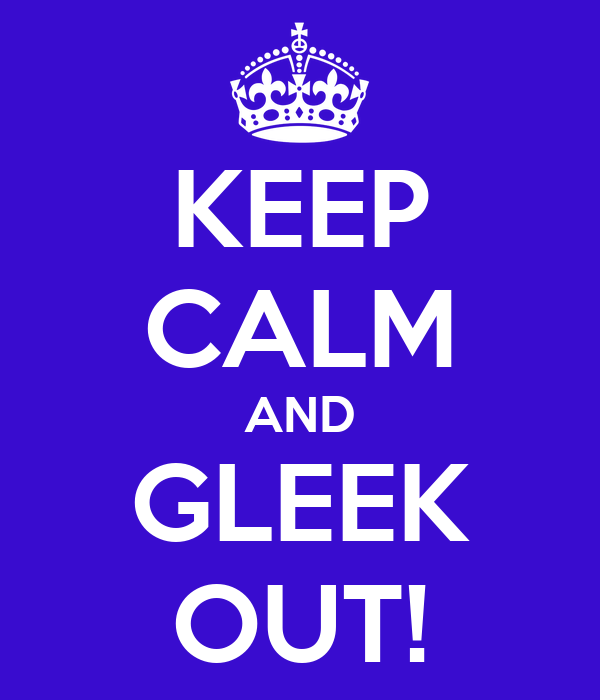 KEEP CALM AND GLEEK OUT!