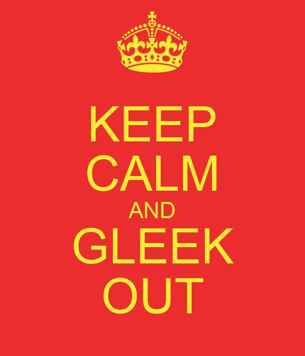 KEEP CALM AND GLEEK OUT