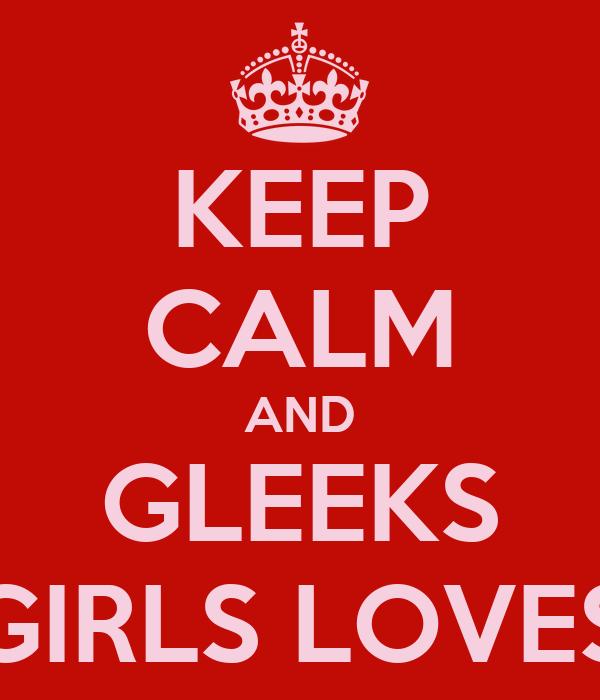 KEEP CALM AND GLEEKS GIRLS LOVES