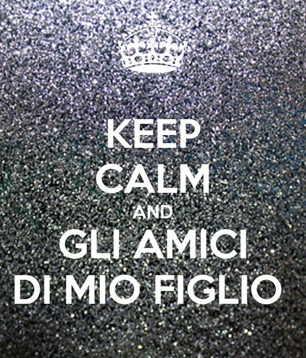 KEEP CALM AND GLI AMICI DI MIO FIGLIO