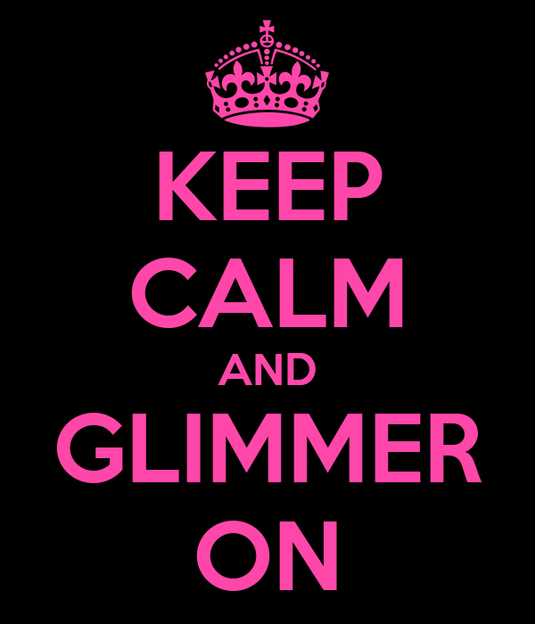 KEEP CALM AND GLIMMER ON
