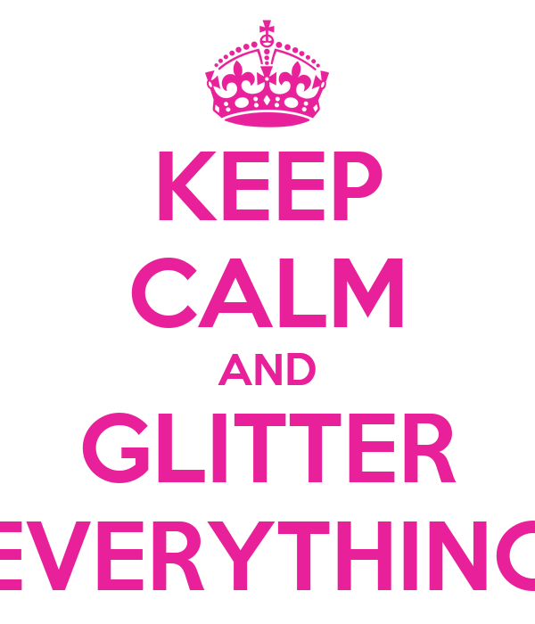 KEEP CALM AND GLITTER EVERYTHING