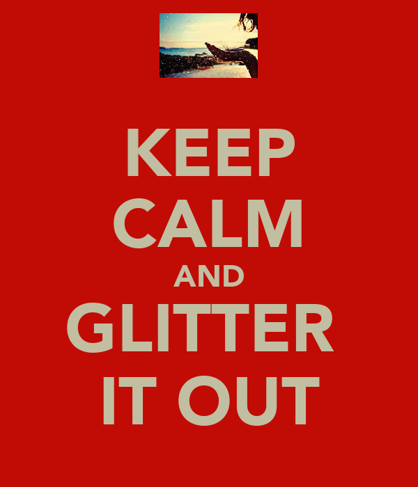 KEEP CALM AND GLITTER  IT OUT