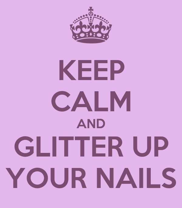 KEEP CALM AND GLITTER UP YOUR NAILS