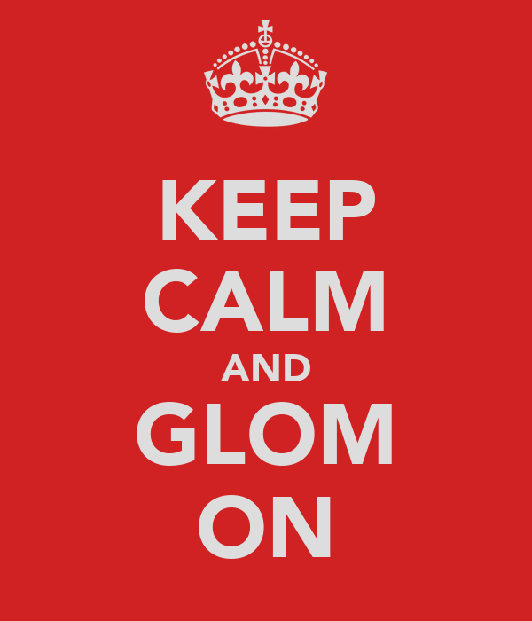 KEEP CALM AND GLOM ON