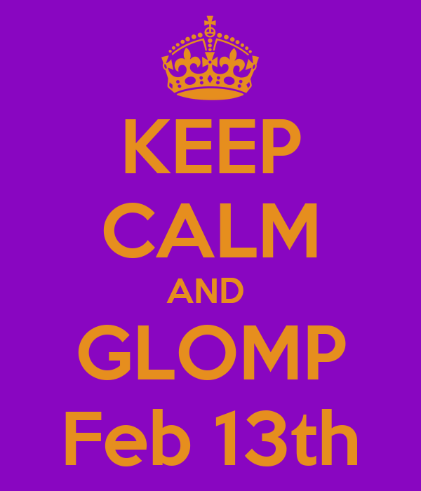 KEEP CALM AND  GLOMP  Feb 13th