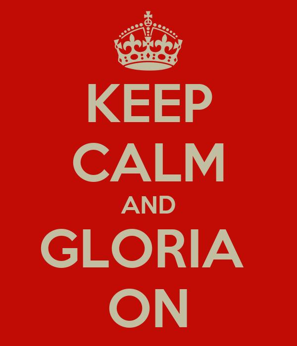 KEEP CALM AND GLORIA  ON