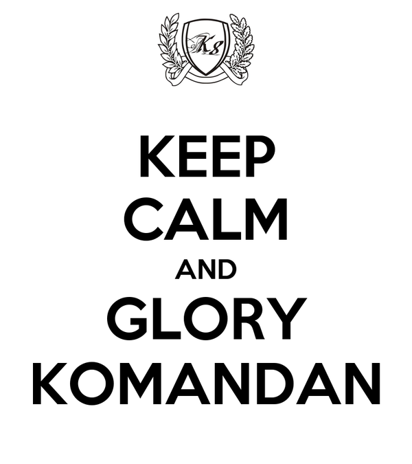 KEEP CALM AND GLORY KOMANDAN