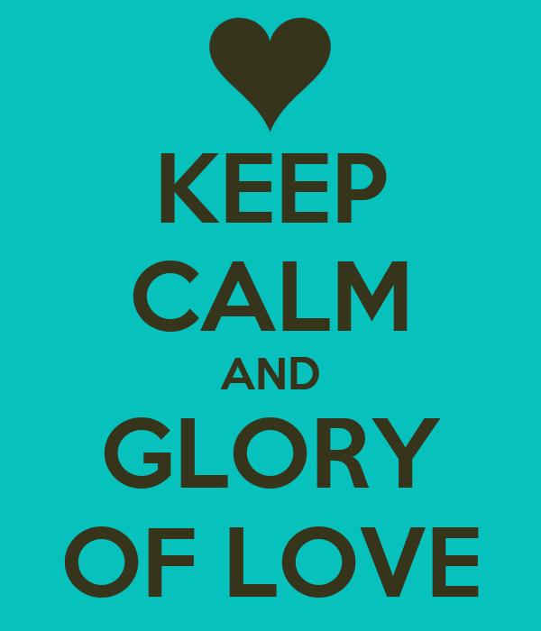 KEEP CALM AND GLORY OF LOVE