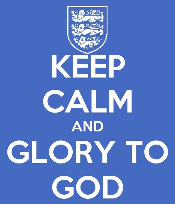 KEEP CALM AND GLORY TO GOD