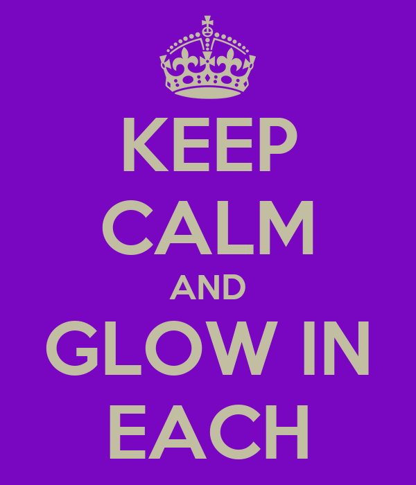 KEEP CALM AND GLOW IN EACH