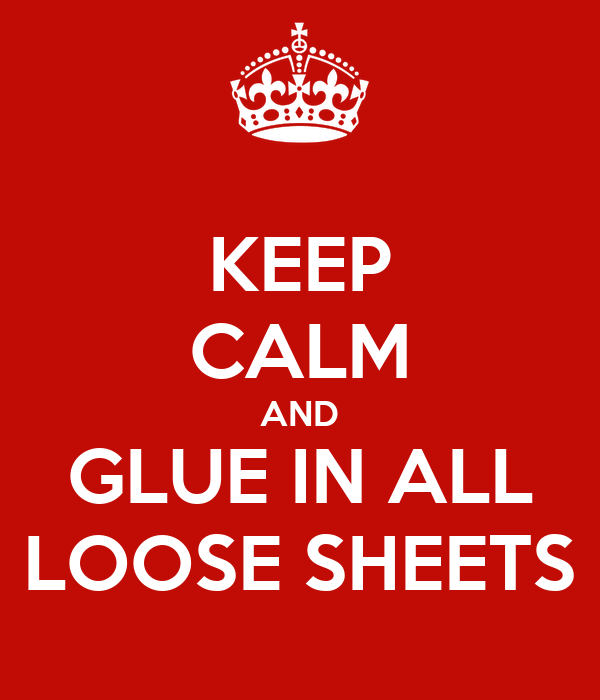 KEEP CALM AND GLUE IN ALL LOOSE SHEETS