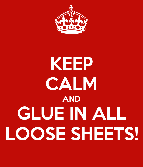 KEEP CALM AND GLUE IN ALL LOOSE SHEETS!