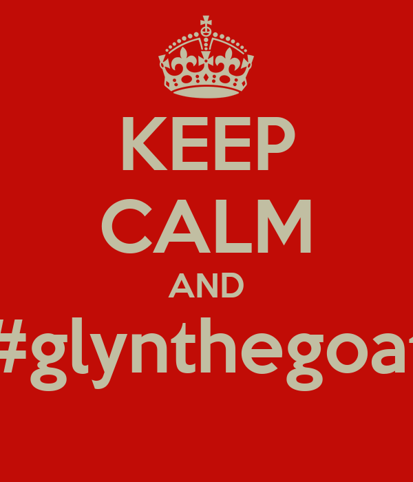 KEEP CALM AND #glynthegoat