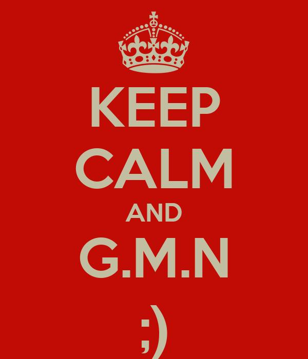 KEEP CALM AND G.M.N ;)