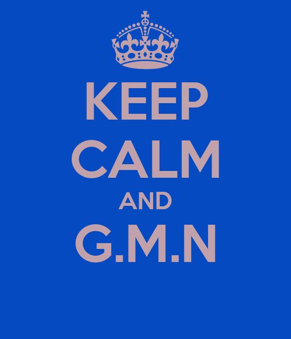 KEEP CALM AND G.M.N