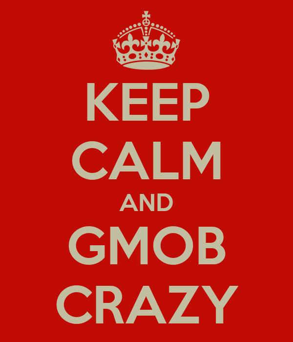 KEEP CALM AND GMOB CRAZY