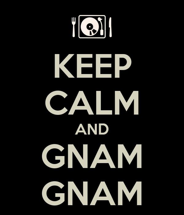 KEEP CALM AND GNAM GNAM