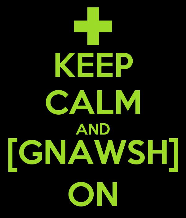 KEEP CALM AND [GNAWSH] ON