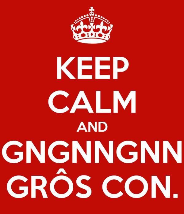 KEEP CALM AND GNGNNGNN GRÔS CON.