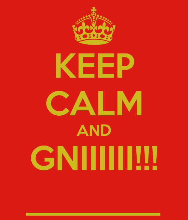 KEEP CALM AND GNIIIIII!!! ________