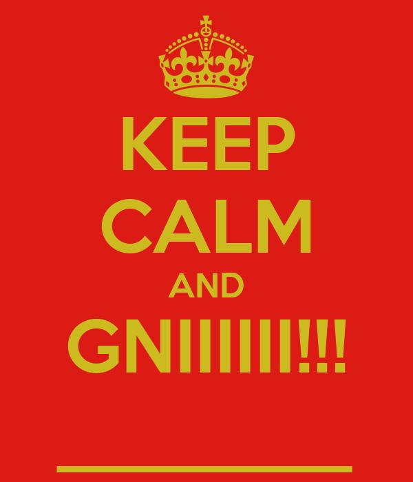 KEEP CALM AND GNIIIIII!!! ________