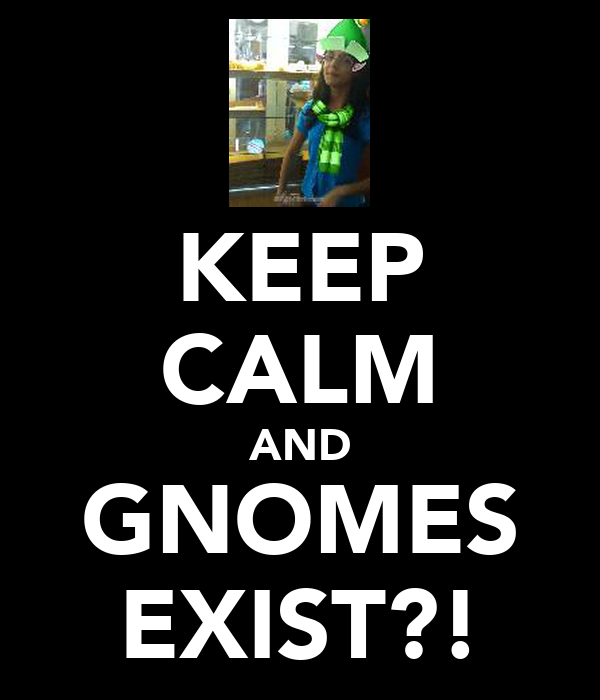 KEEP CALM AND GNOMES EXIST?!