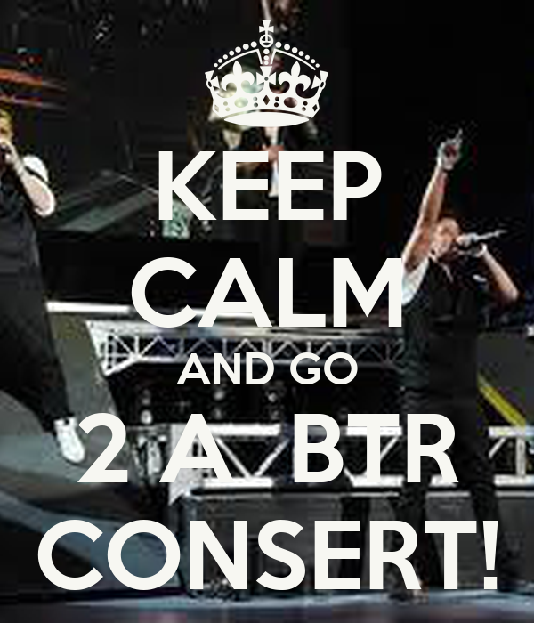 KEEP CALM AND GO 2 A  BTR CONSERT!