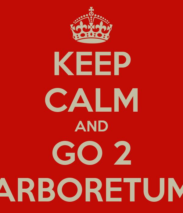 KEEP CALM AND GO 2 ARBORETUM