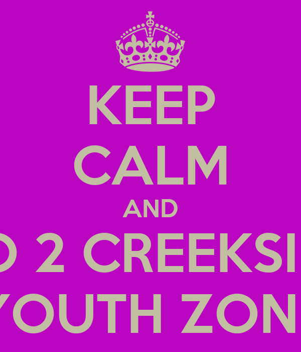 KEEP CALM AND GO 2 CREEKSIDE YOUTH ZONE